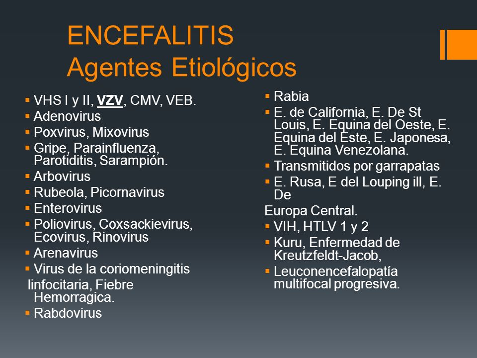 ENCEFALITIS Agentes Etiológicos VHS I y II, VZV, CMV, VEB. Adenovirus Poxvirus, Mixovirus Gripe, Parainfluenza, Parotiditis, Sarampión. Arbovirus Rube