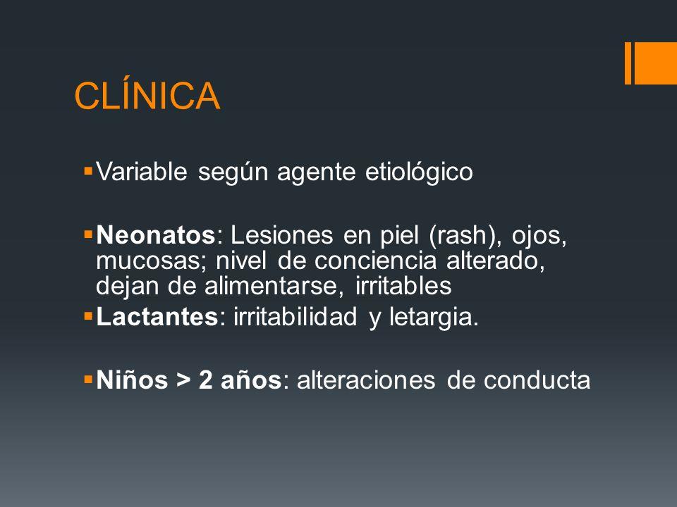 CLÍNICA Variable según agente etiológico Neonatos: Lesiones en piel (rash), ojos, mucosas; nivel de conciencia alterado, dejan de alimentarse, irritab