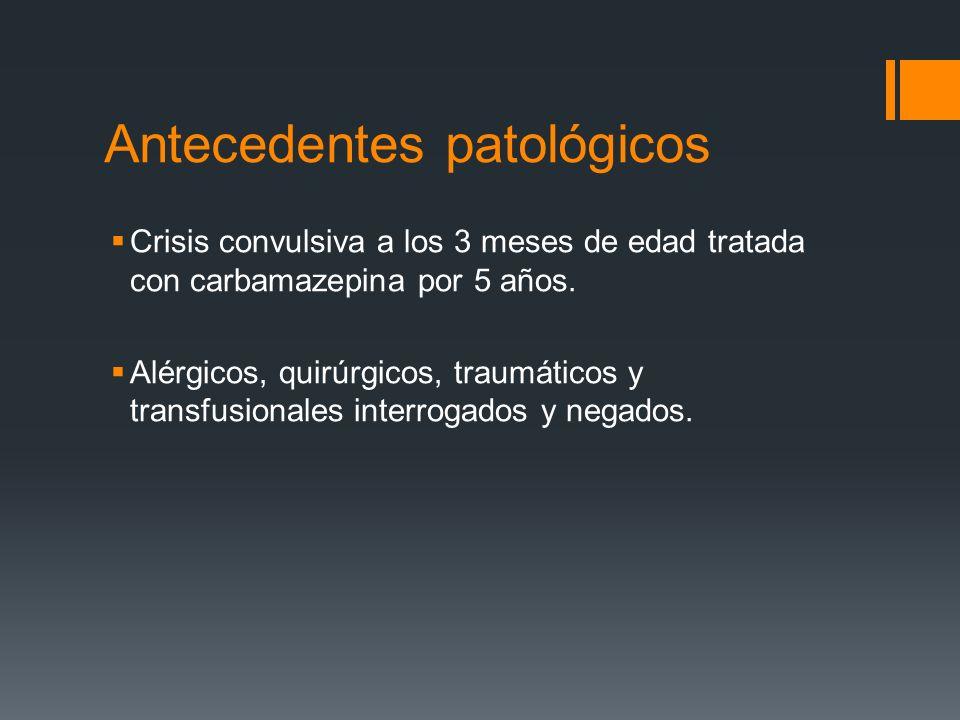 Antecedentes patológicos Crisis convulsiva a los 3 meses de edad tratada con carbamazepina por 5 años. Alérgicos, quirúrgicos, traumáticos y transfusi