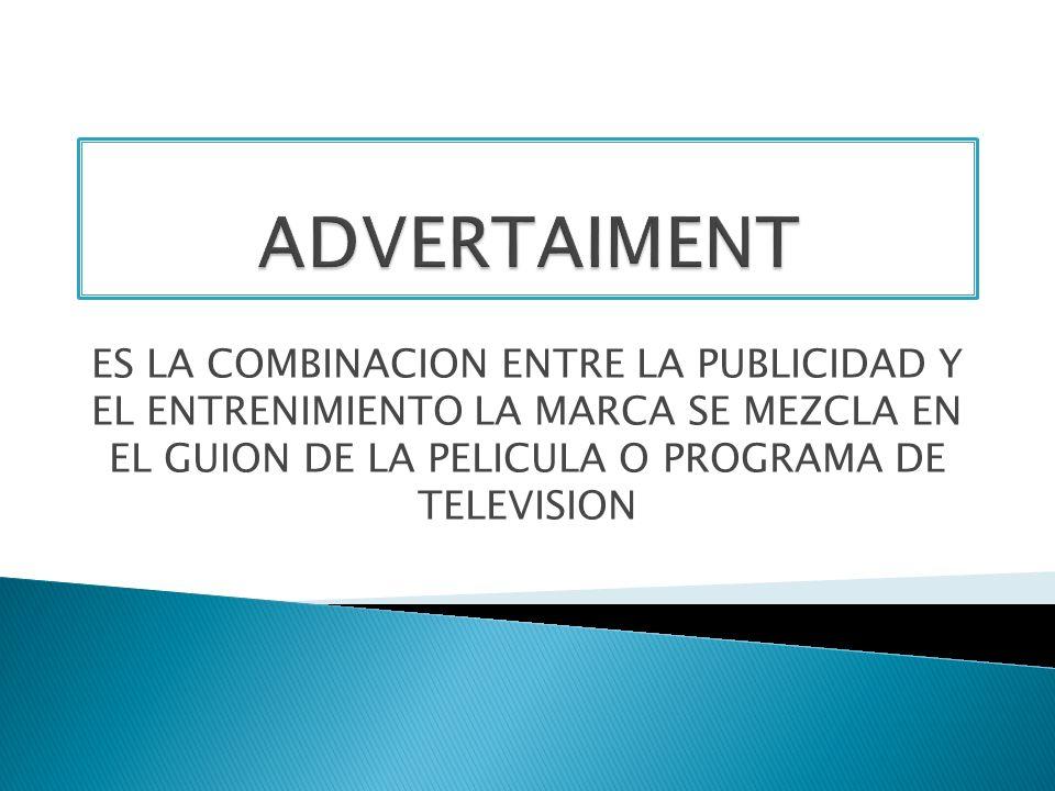 ES LA COMBINACION ENTRE LA PUBLICIDAD Y EL ENTRENIMIENTO LA MARCA SE MEZCLA EN EL GUION DE LA PELICULA O PROGRAMA DE TELEVISION