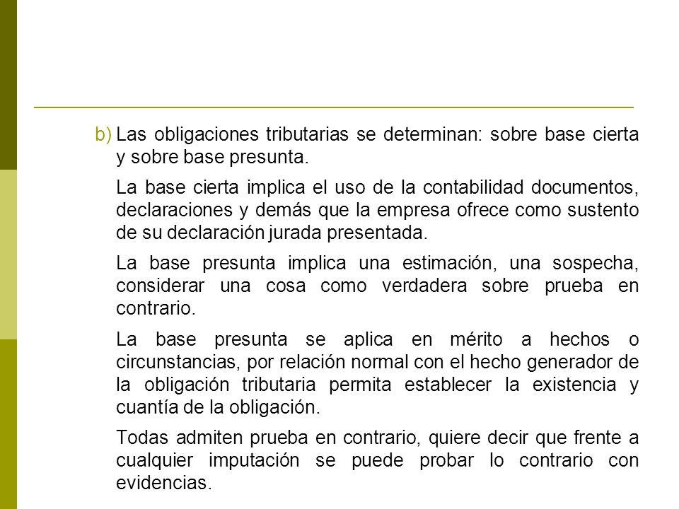 b)Las obligaciones tributarias se determinan: sobre base cierta y sobre base presunta.