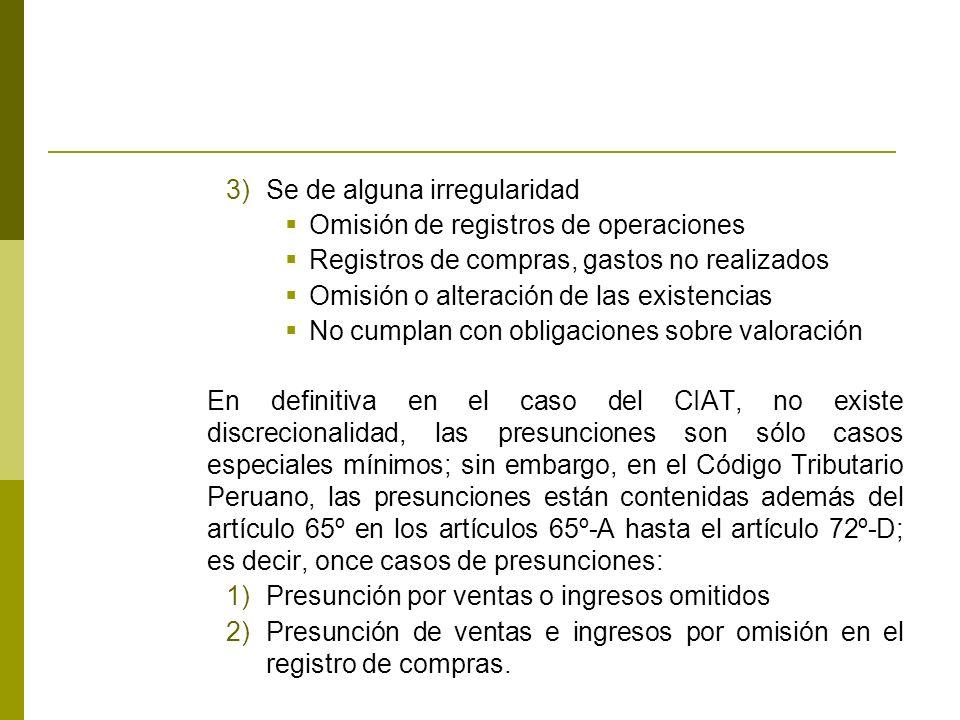 3)Se de alguna irregularidad Omisión de registros de operaciones Registros de compras, gastos no realizados Omisión o alteración de las existencias No cumplan con obligaciones sobre valoración En definitiva en el caso del CIAT, no existe discrecionalidad, las presunciones son sólo casos especiales mínimos; sin embargo, en el Código Tributario Peruano, las presunciones están contenidas además del artículo 65º en los artículos 65º-A hasta el artículo 72º-D; es decir, once casos de presunciones: 1)Presunción por ventas o ingresos omitidos 2)Presunción de ventas e ingresos por omisión en el registro de compras.