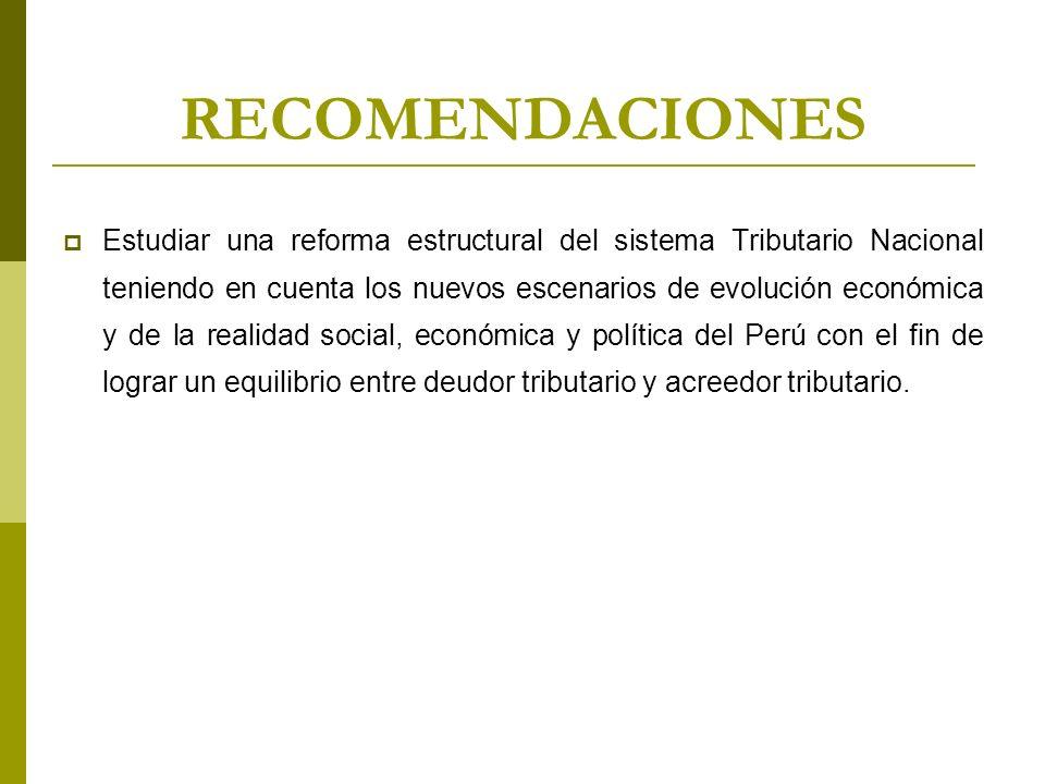 RECOMENDACIONES Estudiar una reforma estructural del sistema Tributario Nacional teniendo en cuenta los nuevos escenarios de evolución económica y de la realidad social, económica y política del Perú con el fin de lograr un equilibrio entre deudor tributario y acreedor tributario.