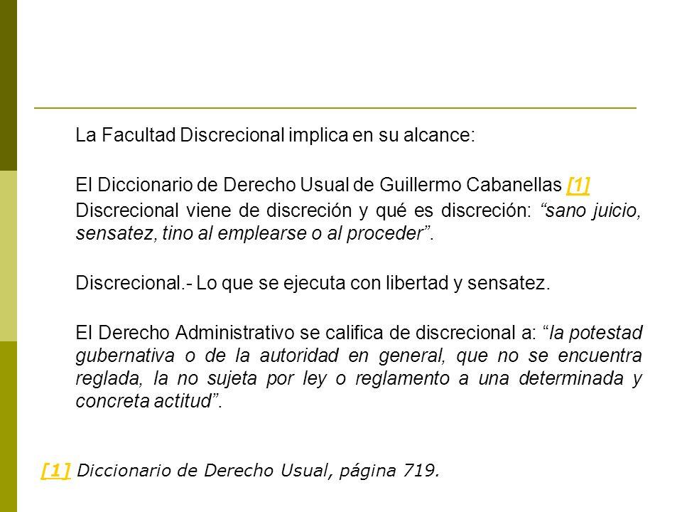La Facultad Discrecional implica en su alcance: El Diccionario de Derecho Usual de Guillermo Cabanellas [1][1] Discrecional viene de discreción y qué es discreción: sano juicio, sensatez, tino al emplearse o al proceder.