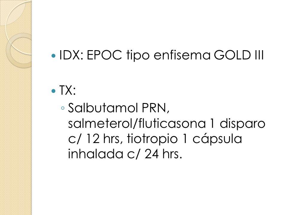 IDX: EPOC tipo enfisema GOLD III TX: Salbutamol PRN, salmeterol/fluticasona 1 disparo c/ 12 hrs, tiotropio 1 cápsula inhalada c/ 24 hrs.