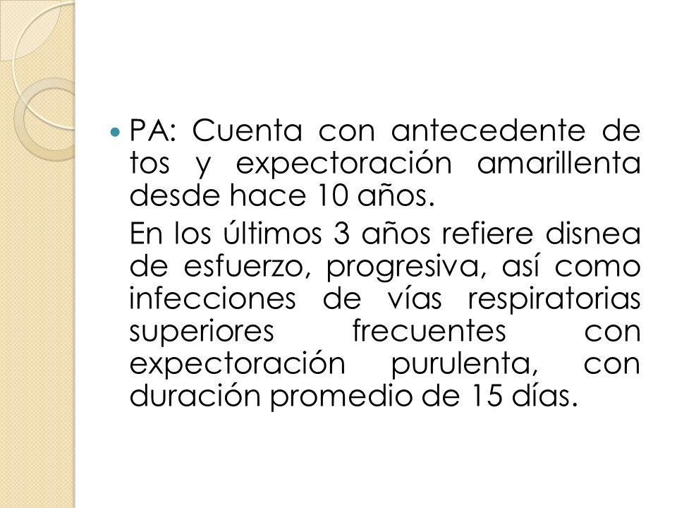 PA: Cuenta con antecedente de tos y expectoración amarillenta desde hace 10 años. En los últimos 3 años refiere disnea de esfuerzo, progresiva, así co