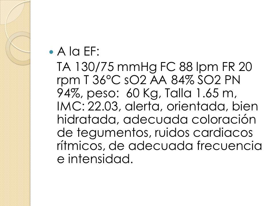 A la EF: TA 130/75 mmHg FC 88 lpm FR 20 rpm T 36°C sO2 AA 84% SO2 PN 94%, peso: 60 Kg, Talla 1.65 m, IMC: 22.03, alerta, orientada, bien hidratada, ad