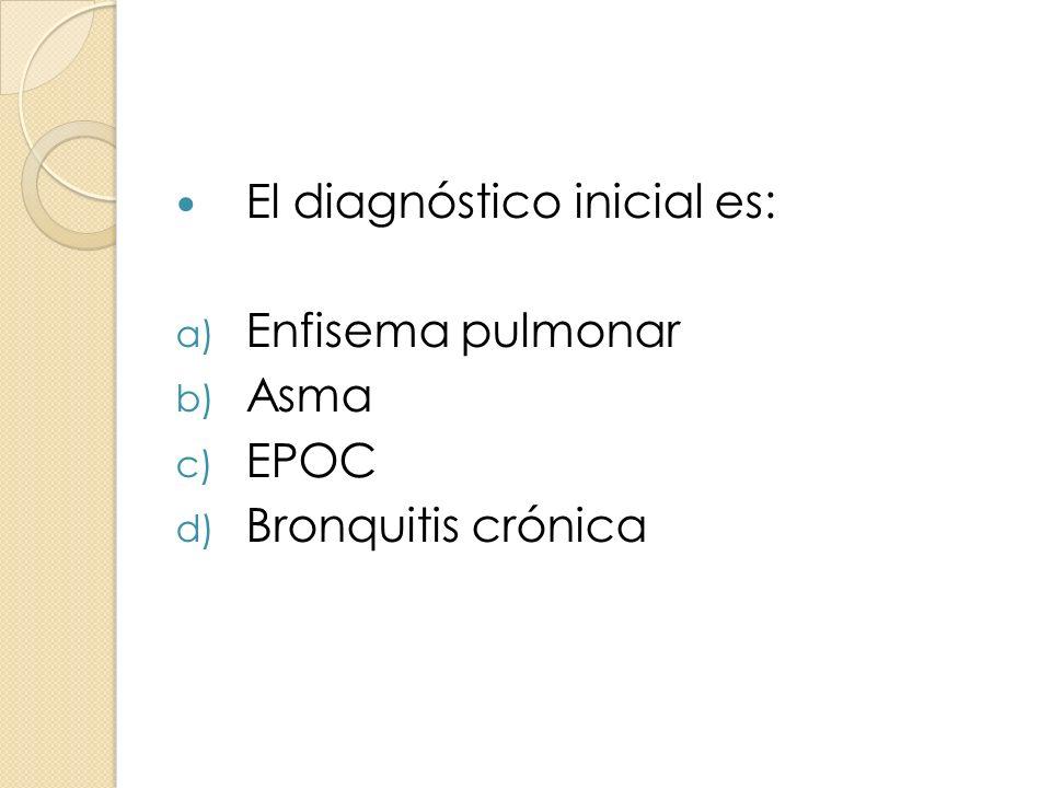 El diagnóstico inicial es: a) Enfisema pulmonar b) Asma c) EPOC d) Bronquitis crónica