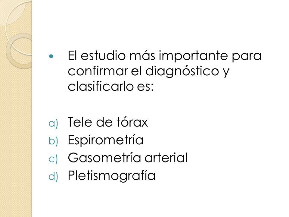 El estudio más importante para confirmar el diagnóstico y clasificarlo es: a) Tele de tórax b) Espirometría c) Gasometría arterial d) Pletismografía