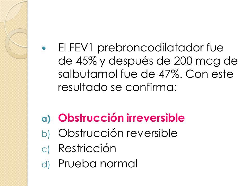 El FEV1 prebroncodilatador fue de 45% y después de 200 mcg de salbutamol fue de 47%. Con este resultado se confirma: a) Obstrucción irreversible b) Ob