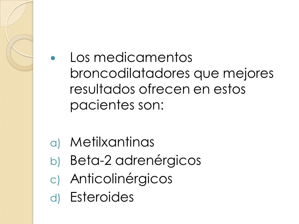 Los medicamentos broncodilatadores que mejores resultados ofrecen en estos pacientes son: a) Metilxantinas b) Beta-2 adrenérgicos c) Anticolinérgicos