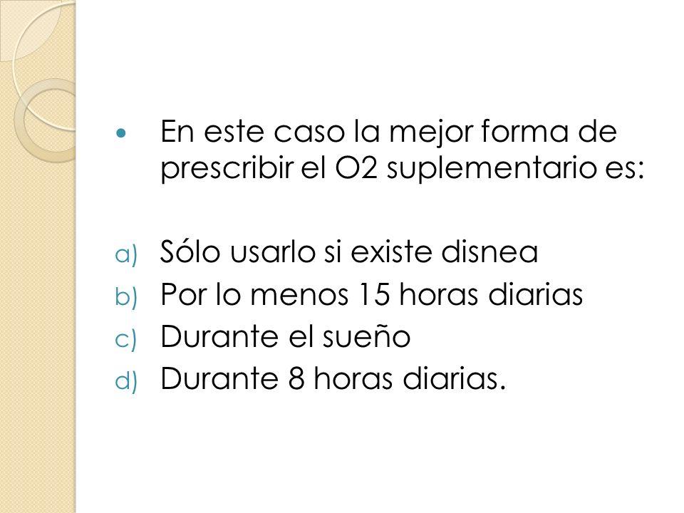 En este caso la mejor forma de prescribir el O2 suplementario es: a) Sólo usarlo si existe disnea b) Por lo menos 15 horas diarias c) Durante el sueño