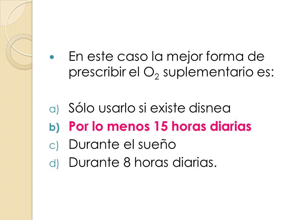 En este caso la mejor forma de prescribir el O 2 suplementario es: a) Sólo usarlo si existe disnea b) Por lo menos 15 horas diarias c) Durante el sueñ