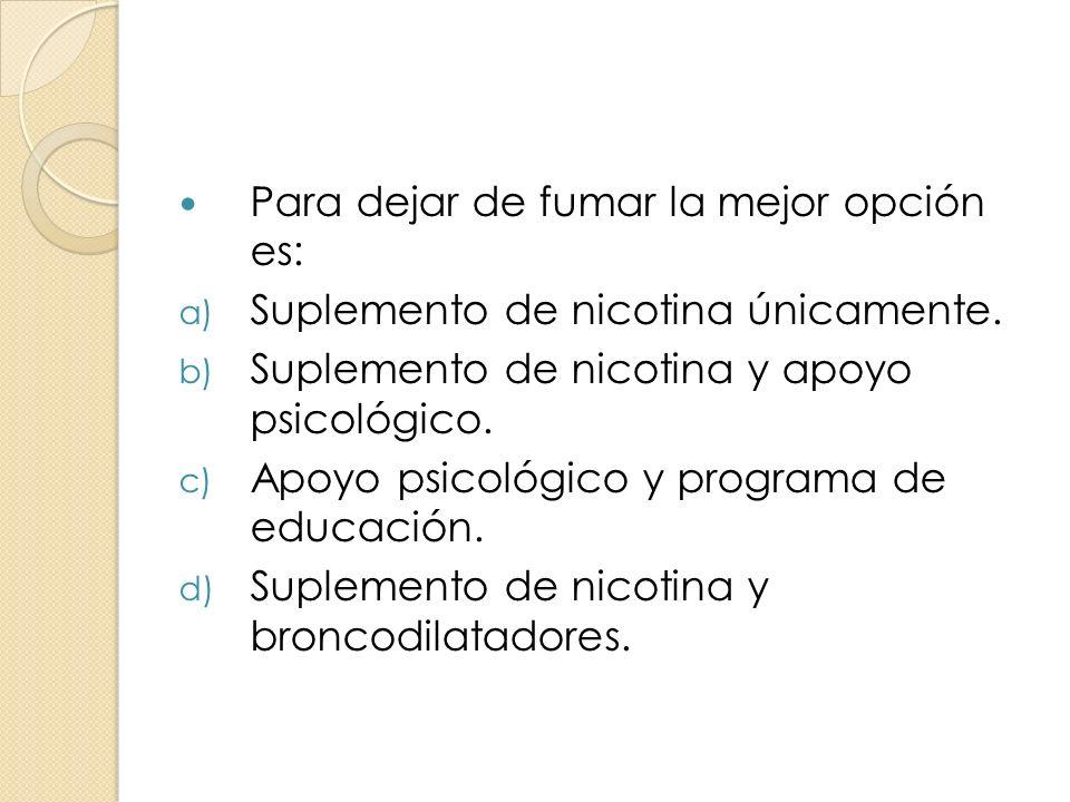 Para dejar de fumar la mejor opción es: a) Suplemento de nicotina únicamente. b) Suplemento de nicotina y apoyo psicológico. c) Apoyo psicológico y pr