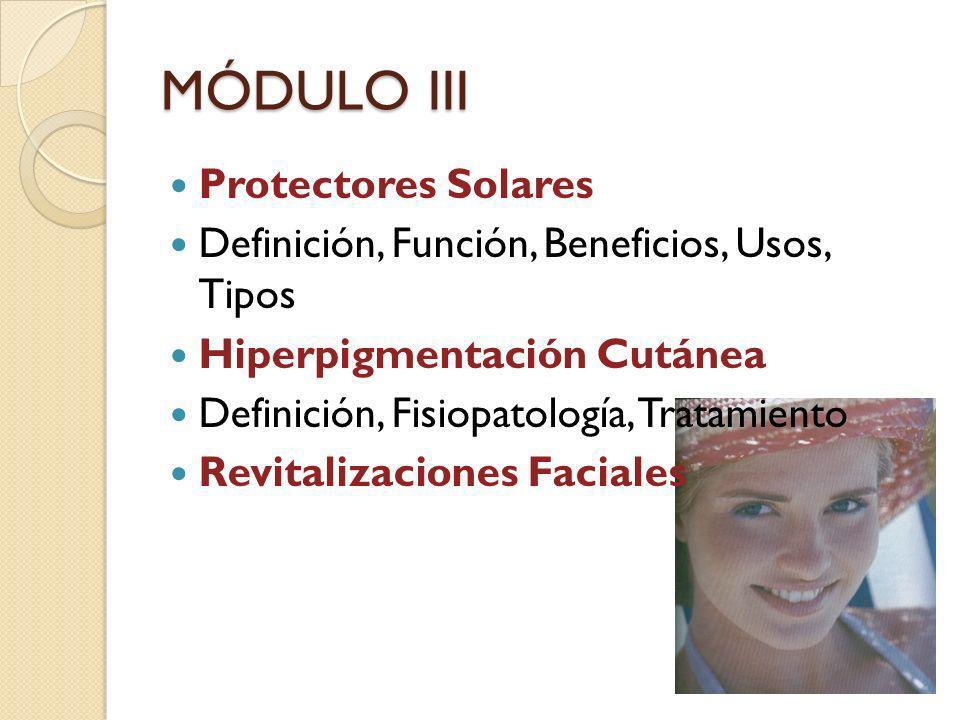 MÓDULO III Protectores Solares Definición, Función, Beneficios, Usos, Tipos Hiperpigmentación Cutánea Definición, Fisiopatología, Tratamiento Revitali