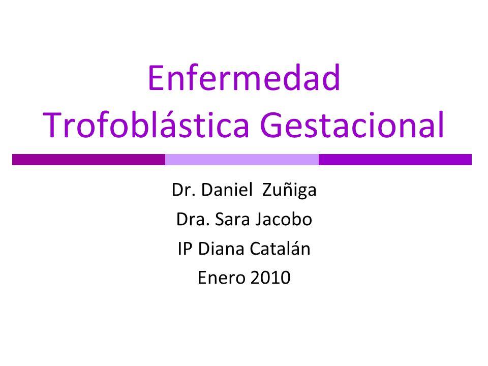 Enfermedad Trofoblástica Gestacional Dr. Daniel Zuñiga Dra. Sara Jacobo IP Diana Catalán Enero 2010