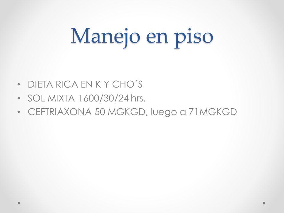 Manejo en piso DIETA RICA EN K Y CHO´S SOL MIXTA 1600/30/24 hrs. CEFTRIAXONA 50 MGKGD, luego a 71MGKGD