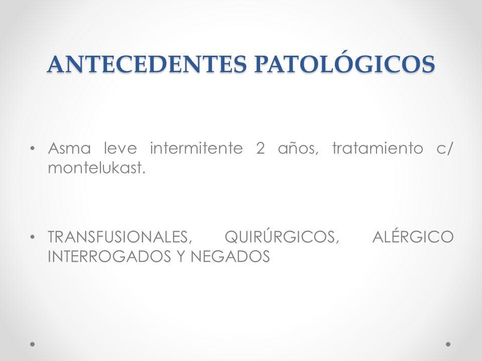 ANTECEDENTES PATOLÓGICOS Asma leve intermitente 2 años, tratamiento c/ montelukast. TRANSFUSIONALES, QUIRÚRGICOS, ALÉRGICO INTERROGADOS Y NEGADOS