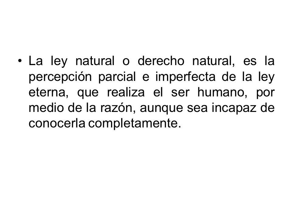 La ley natural o derecho natural, es la percepción parcial e imperfecta de la ley eterna, que realiza el ser humano, por medio de la razón, aunque sea incapaz de conocerla completamente.