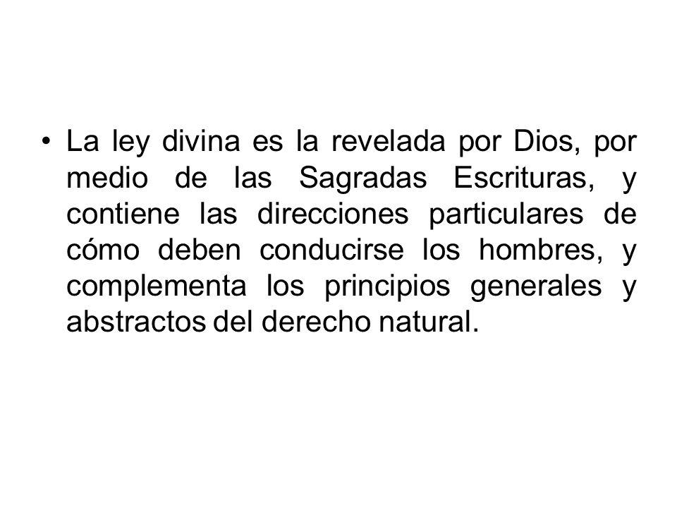 La ley divina es la revelada por Dios, por medio de las Sagradas Escrituras, y contiene las direcciones particulares de cómo deben conducirse los hombres, y complementa los principios generales y abstractos del derecho natural.
