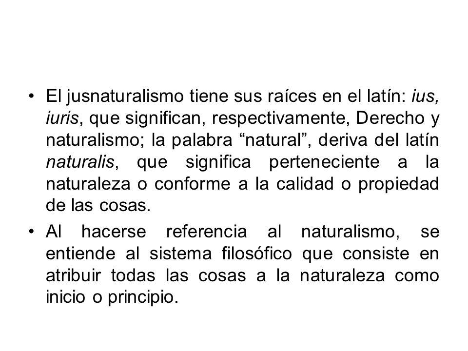 El jusnaturalismo tiene sus raíces en el latín: ius, iuris, que significan, respectivamente, Derecho y naturalismo; la palabra natural, deriva del latín naturalis, que significa perteneciente a la naturaleza o conforme a la calidad o propiedad de las cosas.