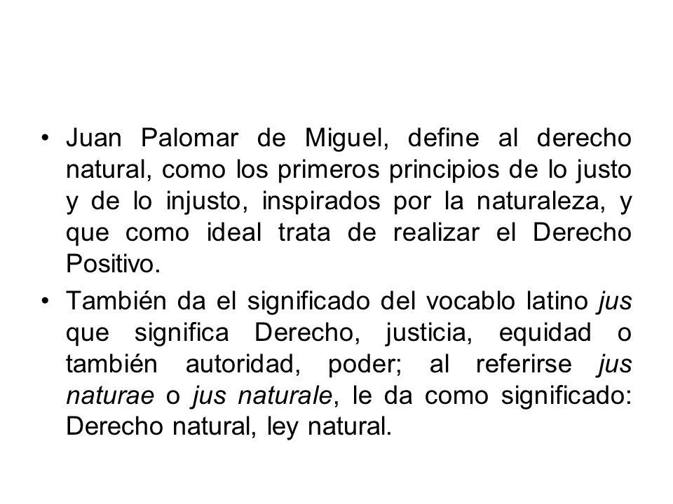 Juan Palomar de Miguel, define al derecho natural, como los primeros principios de lo justo y de lo injusto, inspirados por la naturaleza, y que como ideal trata de realizar el Derecho Positivo.