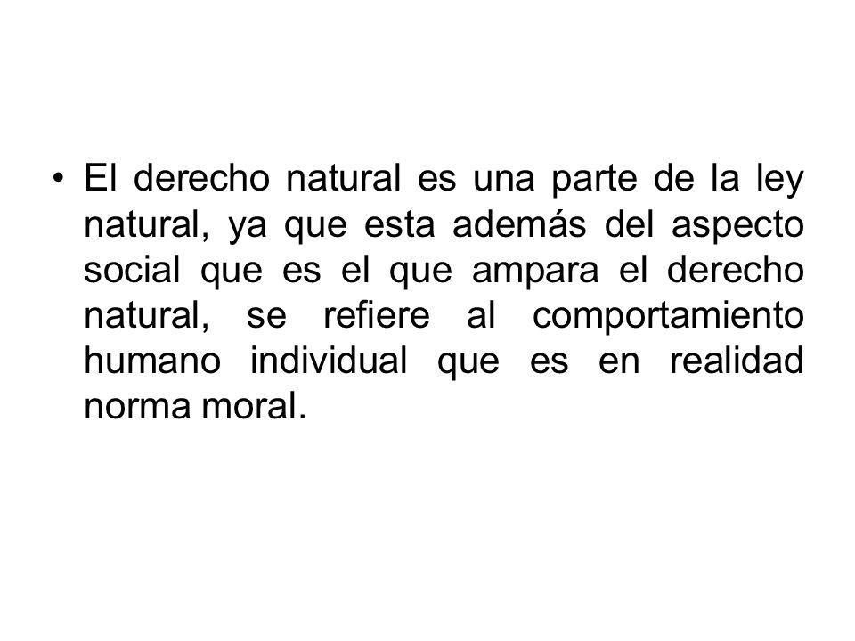 El derecho natural es una parte de la ley natural, ya que esta además del aspecto social que es el que ampara el derecho natural, se refiere al comportamiento humano individual que es en realidad norma moral.