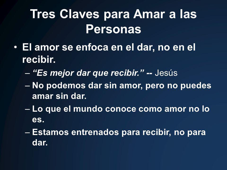 Tres Claves para Amar a las Personas El amor se enfoca en el dar, no en el recibir. –Es mejor dar que recibir. -- Jesús –No podemos dar sin amor, pero
