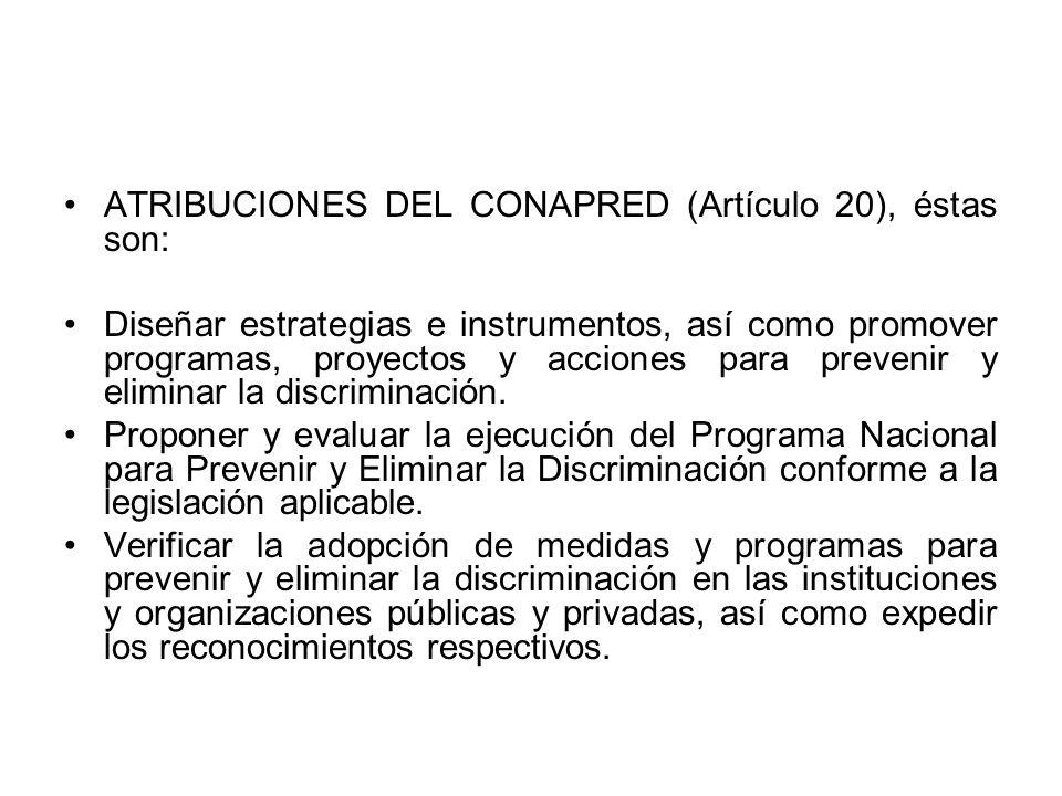 ATRIBUCIONES DEL CONAPRED (Artículo 20), éstas son: Diseñar estrategias e instrumentos, así como promover programas, proyectos y acciones para preveni