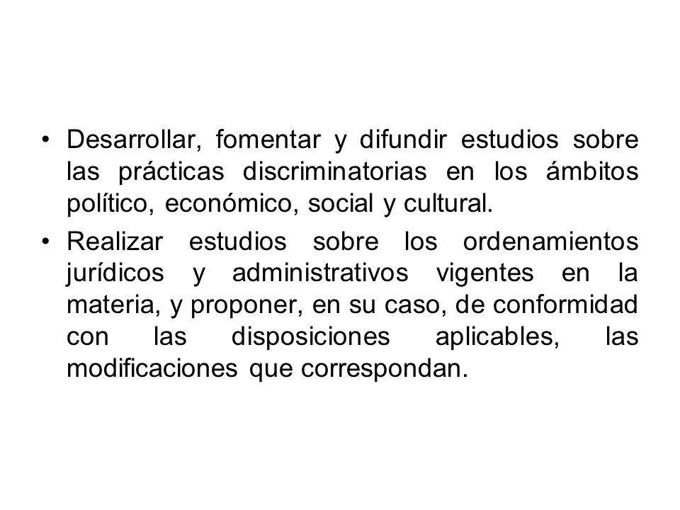 Desarrollar, fomentar y difundir estudios sobre las prácticas discriminatorias en los ámbitos político, económico, social y cultural. Realizar estudio