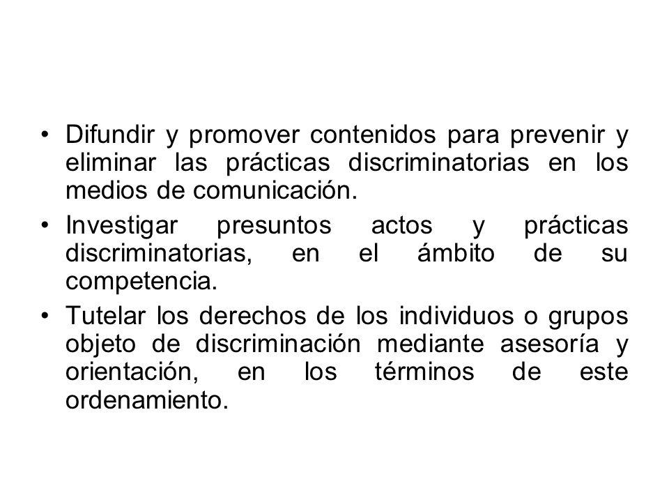 Difundir y promover contenidos para prevenir y eliminar las prácticas discriminatorias en los medios de comunicación. Investigar presuntos actos y prá