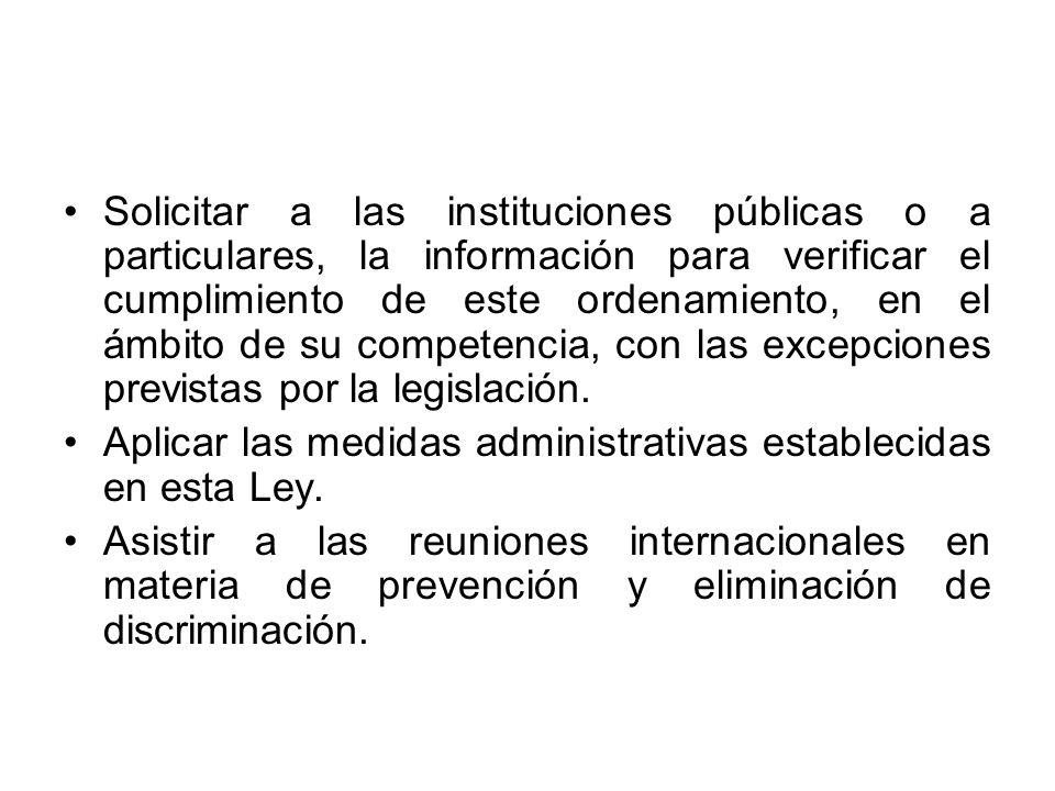 Solicitar a las instituciones públicas o a particulares, la información para verificar el cumplimiento de este ordenamiento, en el ámbito de su compet