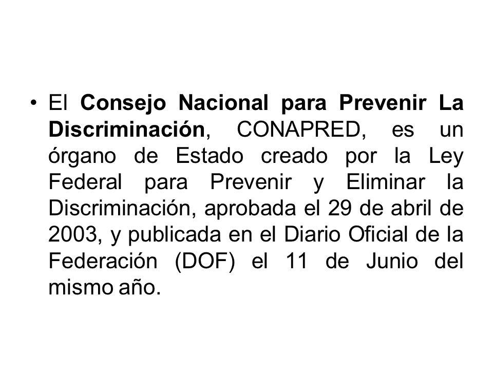 El Consejo Nacional para Prevenir La Discriminación, CONAPRED, es un órgano de Estado creado por la Ley Federal para Prevenir y Eliminar la Discrimina