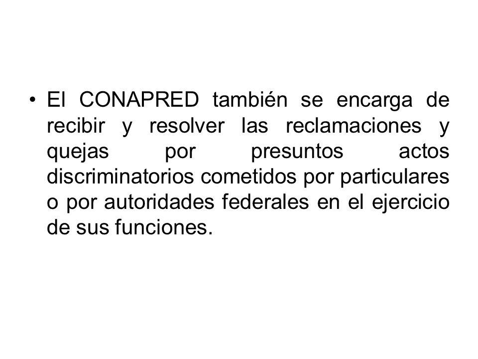 El CONAPRED también se encarga de recibir y resolver las reclamaciones y quejas por presuntos actos discriminatorios cometidos por particulares o por