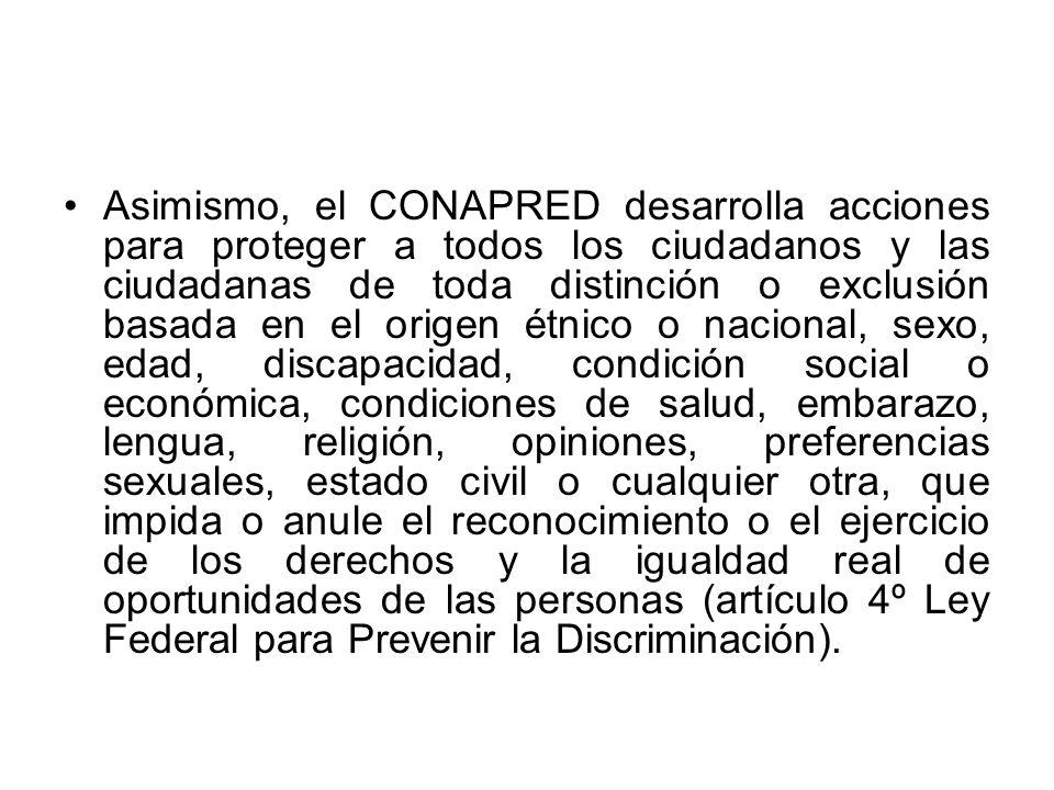 Asimismo, el CONAPRED desarrolla acciones para proteger a todos los ciudadanos y las ciudadanas de toda distinción o exclusión basada en el origen étn
