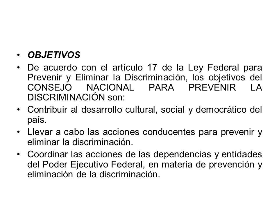 OBJETIVOS De acuerdo con el artículo 17 de la Ley Federal para Prevenir y Eliminar la Discriminación, los objetivos del CONSEJO NACIONAL PARA PREVENIR