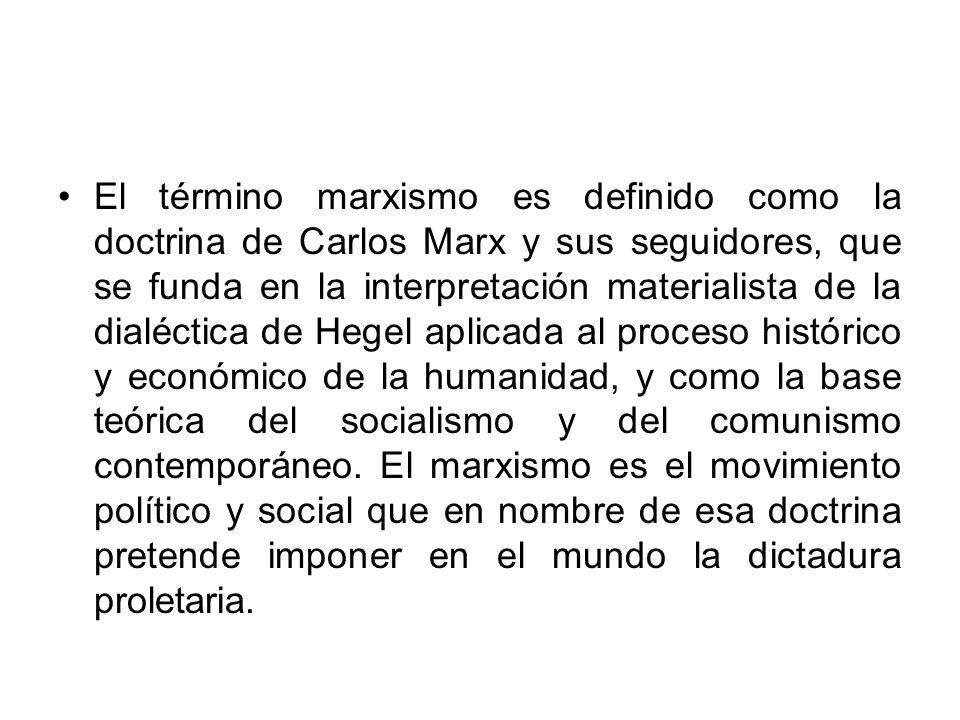 El término marxismo es definido como la doctrina de Carlos Marx y sus seguidores, que se funda en la interpretación materialista de la dialéctica de H