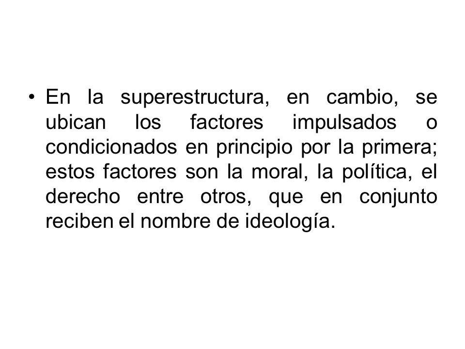En la superestructura, en cambio, se ubican los factores impulsados o condicionados en principio por la primera; estos factores son la moral, la polít