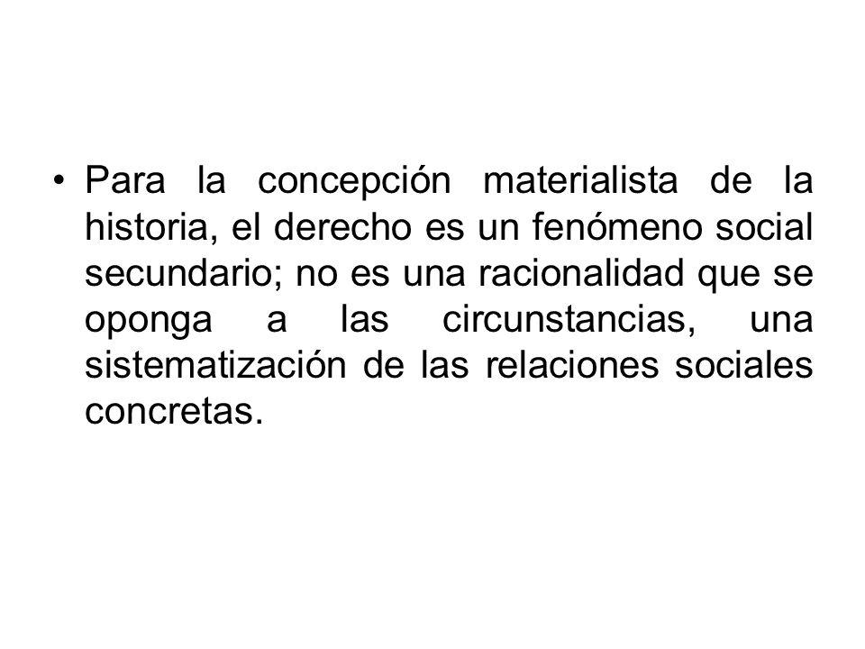 Para la concepción materialista de la historia, el derecho es un fenómeno social secundario; no es una racionalidad que se oponga a las circunstancias