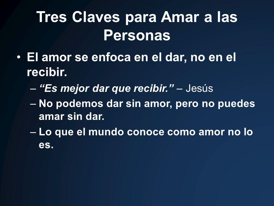 Tres Claves para Amar a las Personas El amor se enfoca en el dar, no en el recibir. –Es mejor dar que recibir. – Jesús –No podemos dar sin amor, pero