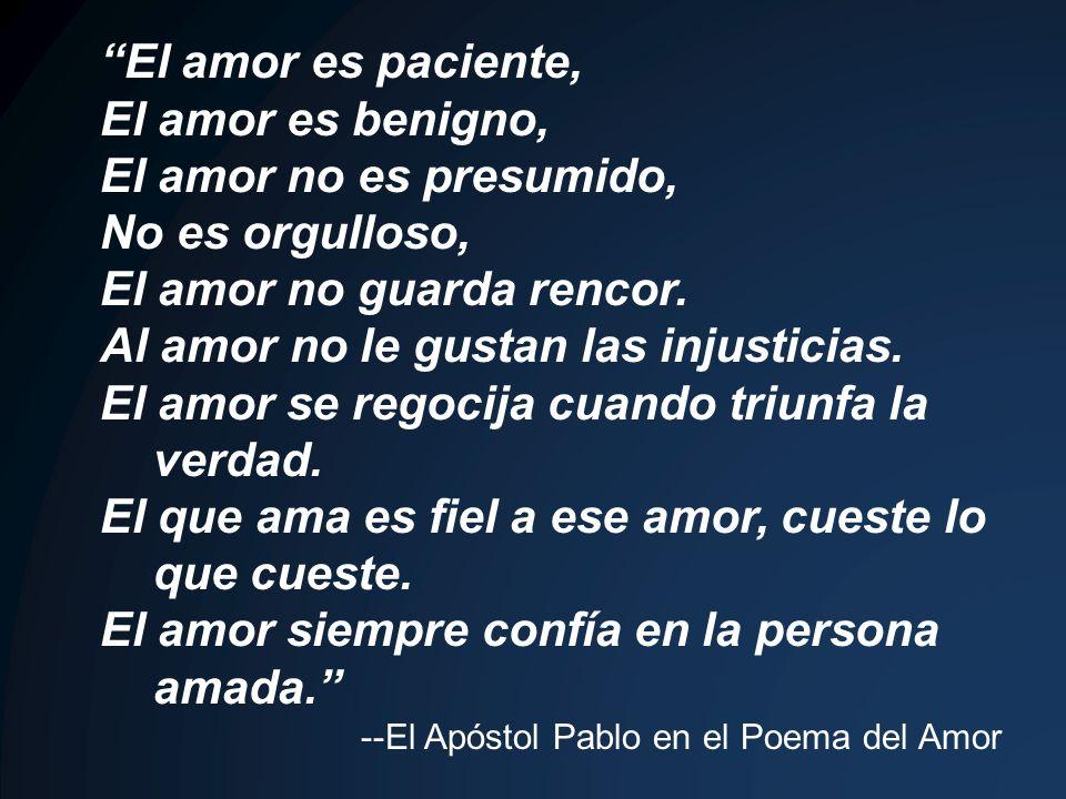 El amor es paciente, El amor es benigno, El amor no es presumido, No es orgulloso, El amor no guarda rencor. Al amor no le gustan las injusticias. El