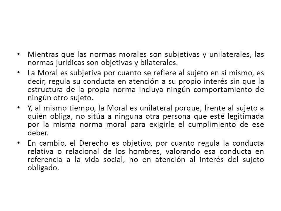 Mientras que las normas morales son subjetivas y unilaterales, las normas jurídicas son objetivas y bilaterales.