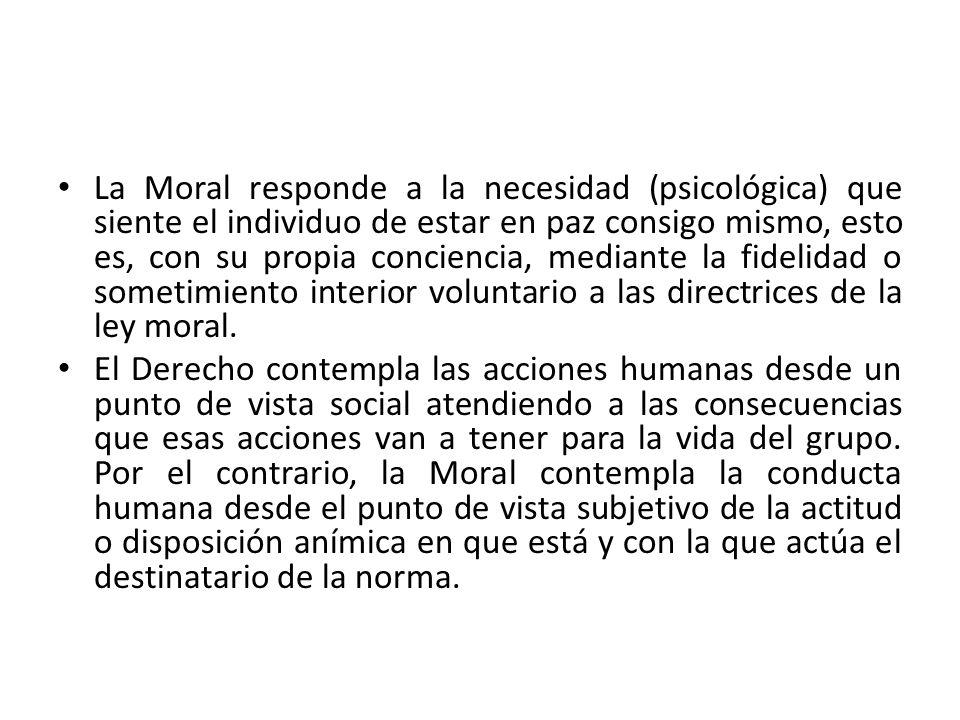 La Moral responde a la necesidad (psicológica) que siente el individuo de estar en paz consigo mismo, esto es, con su propia conciencia, mediante la fidelidad o sometimiento interior voluntario a las directrices de la ley moral.
