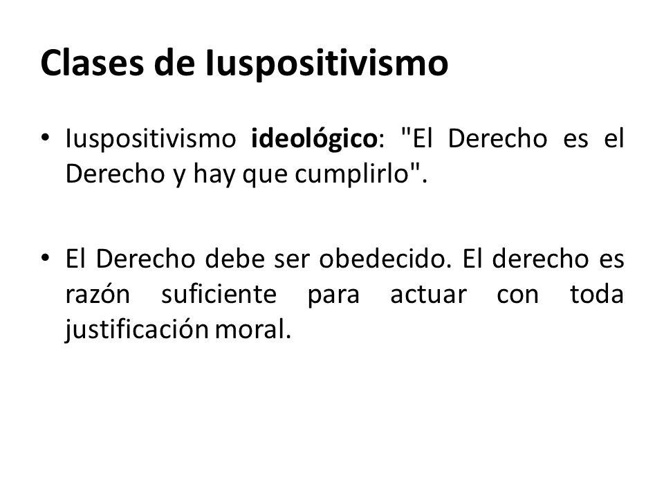 Clases de Iuspositivismo Iuspositivismo ideológico: El Derecho es el Derecho y hay que cumplirlo .
