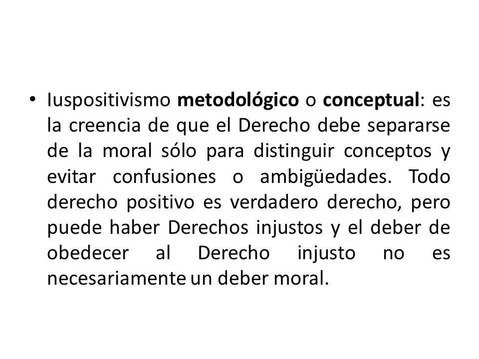 Iuspositivismo metodológico o conceptual: es la creencia de que el Derecho debe separarse de la moral sólo para distinguir conceptos y evitar confusiones o ambigüedades.