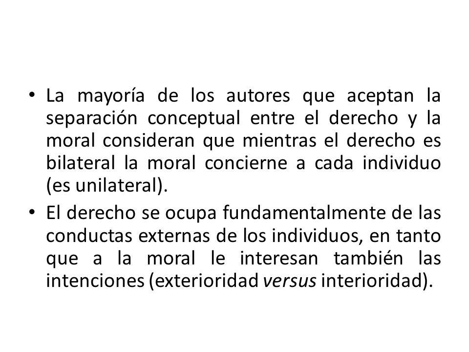 La mayoría de los autores que aceptan la separación conceptual entre el derecho y la moral consideran que mientras el derecho es bilateral la moral concierne a cada individuo (es unilateral).