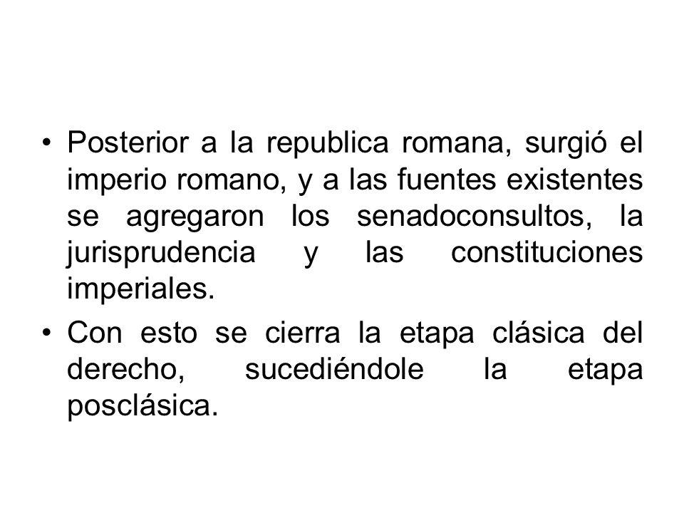 Posterior a la republica romana, surgió el imperio romano, y a las fuentes existentes se agregaron los senadoconsultos, la jurisprudencia y las consti