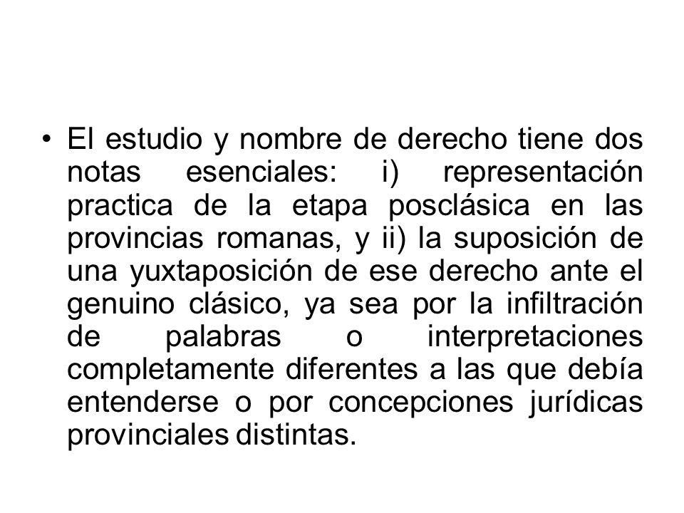 El estudio y nombre de derecho tiene dos notas esenciales: i) representación practica de la etapa posclásica en las provincias romanas, y ii) la supos