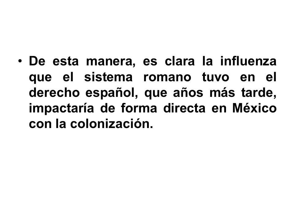 De esta manera, es clara la influenza que el sistema romano tuvo en el derecho español, que años más tarde, impactaría de forma directa en México con