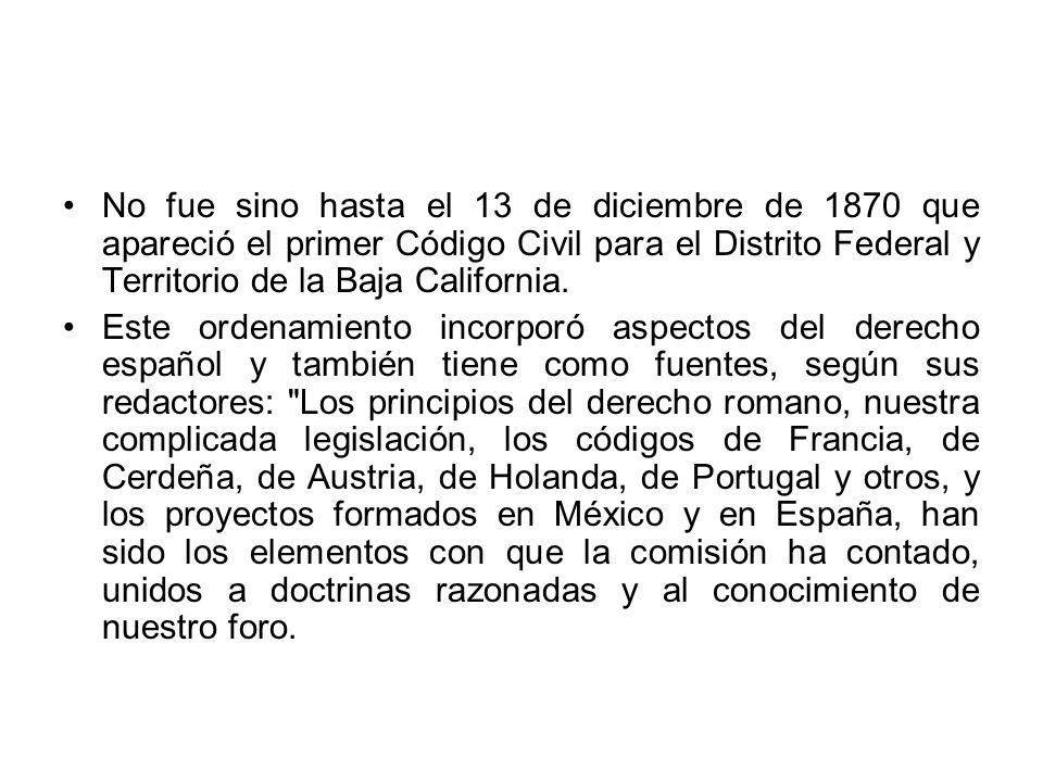 No fue sino hasta el 13 de diciembre de 1870 que apareció el primer Código Civil para el Distrito Federal y Territorio de la Baja California. Este ord